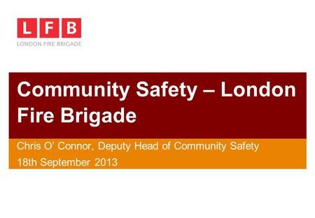 Community Safety – London Fire Brigade Chris O' Connor, Deputy Head of Community Safety 18th September 2013.