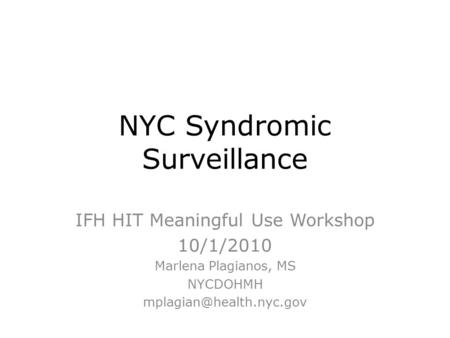 NYC Syndromic Surveillance IFH HIT Meaningful Use Workshop 10/1/2010 Marlena Plagianos, MS NYCDOHMH