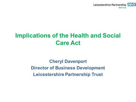 Implications of the Health and Social Care Act Cheryl Davenport Director of Business Development Leicestershire Partnership Trust.