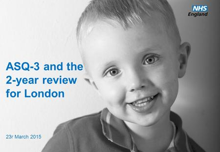 ASQ-3 and the 2-year review for London 23r March 2015.