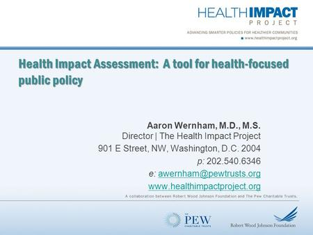 Health Impact Assessment: A tool for health-focused public policy Aaron Wernham, M.D., M.S. Director | The Health Impact Project 901 E Street, NW, Washington,