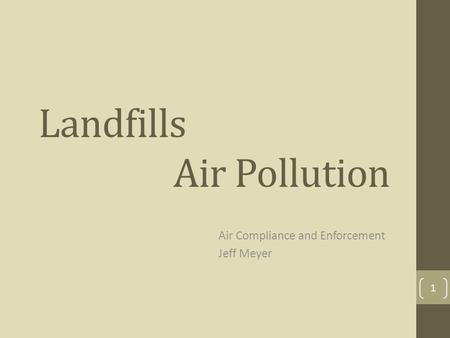 Landfills Air Pollution Air Compliance and Enforcement Jeff Meyer 1.