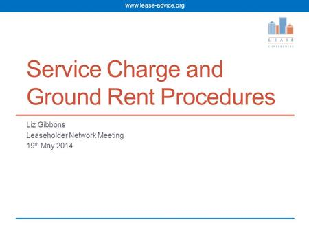 www.lease-advice.org Service Charge and Ground Rent Procedures Liz Gibbons Leaseholder Network Meeting 19 th May 2014.