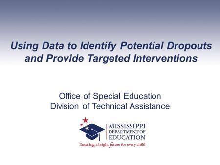 Using Data to Identify Potential Dropouts and Provide Targeted Interventions Office of Special Education Division of Technical Assistance.