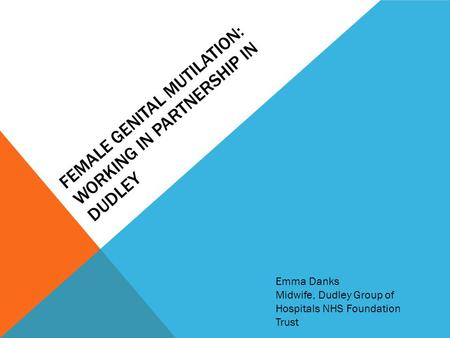 FEMALE GENITAL MUTILATION: WORKING IN PARTNERSHIP IN DUDLEY Emma Danks Midwife, Dudley Group of Hospitals NHS Foundation Trust.