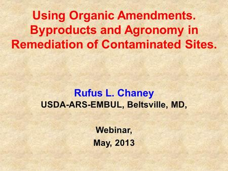Using Organic Amendments. Byproducts and Agronomy in Remediation of Contaminated Sites. Rufus L. Chaney USDA-ARS-EMBUL, Beltsville, MD, Webinar, May, 2013.