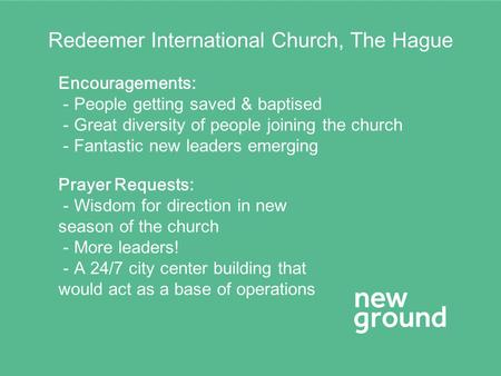 Redeemer International Church, The Hague Encouragements: - People getting saved & baptised - Great diversity of people joining the church - Fantastic new.