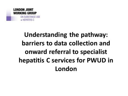 Understanding the pathway: barriers to data collection and onward referral to specialist hepatitis C services for PWUD in London.