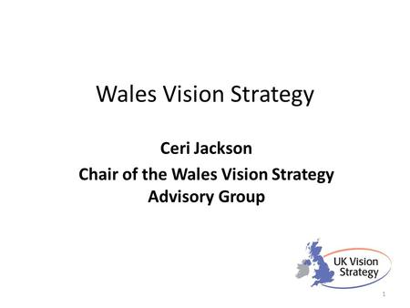 Wales Vision Strategy Ceri Jackson Chair of the Wales Vision Strategy Advisory Group 1.