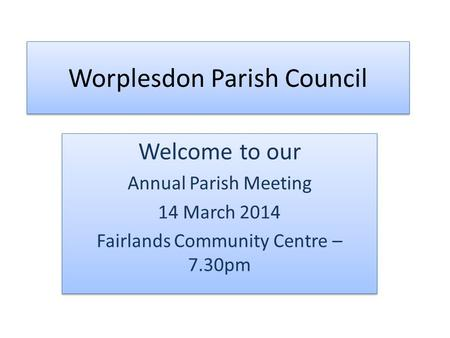 Worplesdon Parish Council Welcome to our Annual Parish Meeting 14 March 2014 Fairlands Community Centre – 7.30pm Welcome to our Annual Parish Meeting 14.