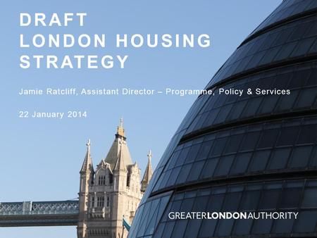 DRAFT LONDON HOUSING STRATEGY Jamie Ratcliff, Assistant Director – Programme, Policy & Services 22 January 2014.