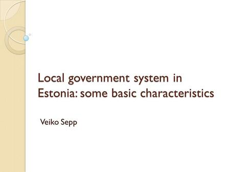 Local government system in Estonia: some basic characteristics Veiko Sepp.
