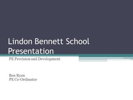 Lindon Bennett School Presentation PE Provision and Development Ben Ryan PE Co-Ordinator.