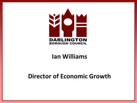 Ian Williams Director of Economic Growth. Driving the Economy Where are we? Where do we want to be - The Vision? The Strategies to get us there Actions.