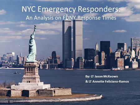 NYC Emergency Responders: An Analysis on FDNY Response Times By: LT Jason McKeown & LT Annette Feliciano-Ramos.