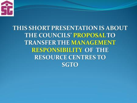 THIS SHORT PRESENTATION IS ABOUT THE COUNCILS' PROPOSAL TO TRANSFER THE MANAGEMENT RESPONSIBILITY OF THE RESOURCE CENTRES TO SGTO.