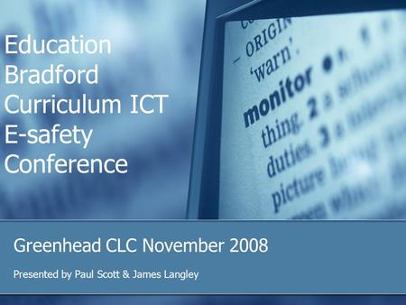Education Bradford Curriculum ICT E-safety Conference Greenhead CLC November 2008 Presented by Paul Scott & James Langley.