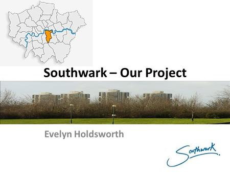 Southwark – Our Project Evelyn Holdsworth. Southwark – Our Project Southwark – Our Borough's: CONTEXT ACHIEVEMENTS DIVERSITY Why our pupils/ teachers/