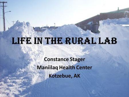 Life in the Rural Lab Constance Stager Maniilaq Health Center Kotzebue, AK.