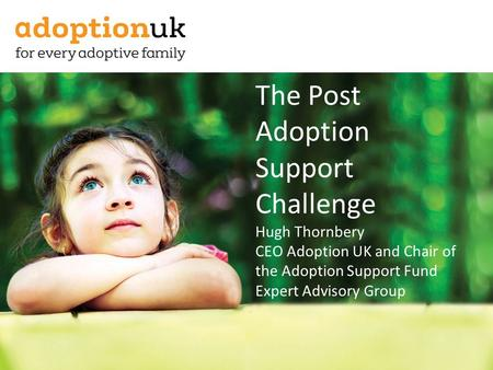 The Post Adoption Support Challenge Hugh Thornbery CEO Adoption UK and Chair of the Adoption Support Fund Expert Advisory Group.