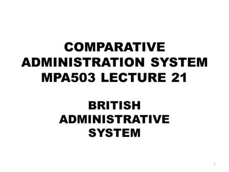 COMPARATIVE ADMINISTRATION SYSTEM MPA503 LECTURE 21 BRITISH ADMINISTRATIVE SYSTEM 1.