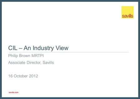Savills.com CIL – An Industry View Philip Brown MRTPI Associate Director, Savills 16 October 2012.
