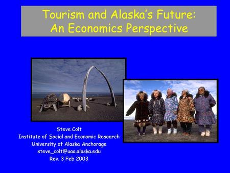 Steve Colt Institute of Social and Economic Research University of Alaska Anchorage Rev. 3 Feb 2003 Tourism and Alaska's Future: