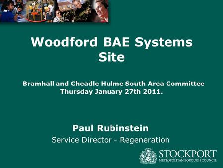 Paul Rubinstein Service Director - Regeneration Woodford BAE Systems Site Bramhall and Cheadle Hulme South Area Committee Thursday January 27th 2011.