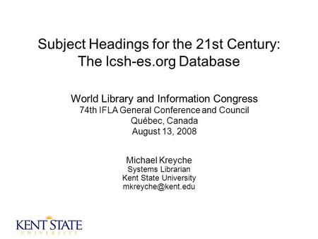 Subject Headings for the 21st Century: The lcsh-es.org Database Michael Kreyche Systems Librarian Kent State University World Library.