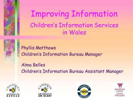 Improving Information Children's Information Services in Wales Phyllis Matthews Children's Information Bureau Manager Alma Belles Children's Information.