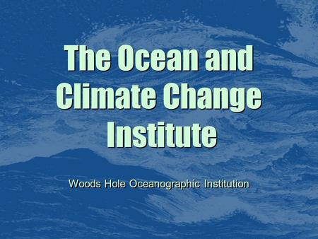 The Ocean and Climate Change Institute The Ocean and Climate Change Institute Woods Hole Oceanographic Institution.