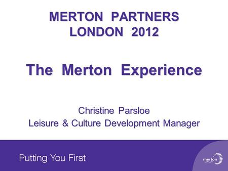 MERTON PARTNERS LONDON 2012 The Merton Experience Christine Parsloe Leisure & Culture Development Manager.