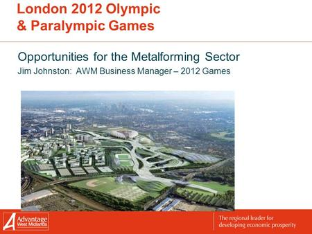 London 2012 Olympic & Paralympic Games Opportunities for the Metalforming Sector Jim Johnston: AWM Business Manager – 2012 Games.