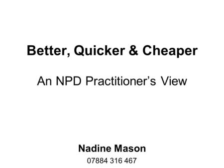 Better, Quicker & Cheaper An NPD Practitioner's View Nadine Mason 07884 316 467.