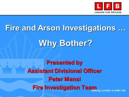 Making London a safer city Presented by Assistant Divisional Officer Peter Mansi Fire Investigation Team Fire and Arson Investigations … Why Bother?