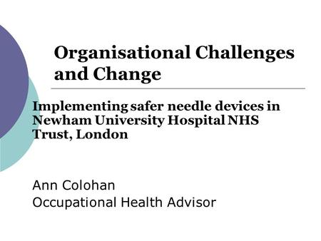 Organisational Challenges and Change Implementing safer needle devices in Newham University Hospital NHS Trust, London Ann Colohan Occupational Health.