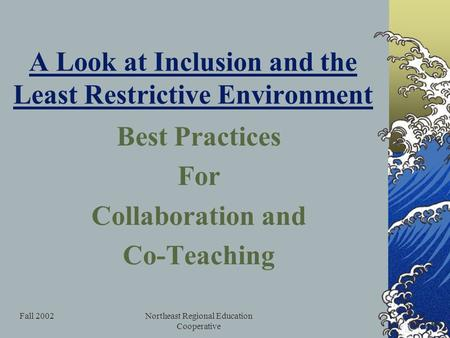 Fall 2002Northeast Regional Education Cooperative A Look at Inclusion and the Least Restrictive Environment Best Practices For Collaboration and Co-Teaching.