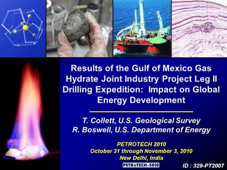 Results of the Gulf of Mexico Gas Hydrate Joint Industry Project Leg II Drilling Expedition: Impact on Global Energy Development T. Collett, U.S. Geological.