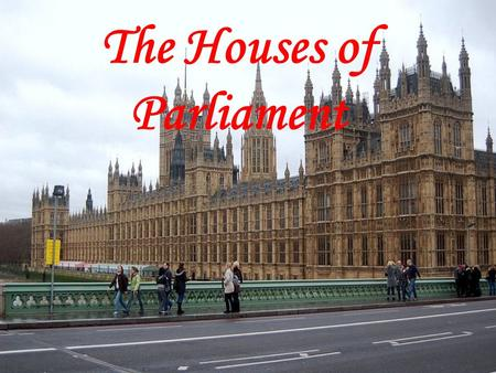 The Houses of Parliament. The British Parliament sits in the Building which is called the Palace of Westminster. It's also called the Houses of Parliament.