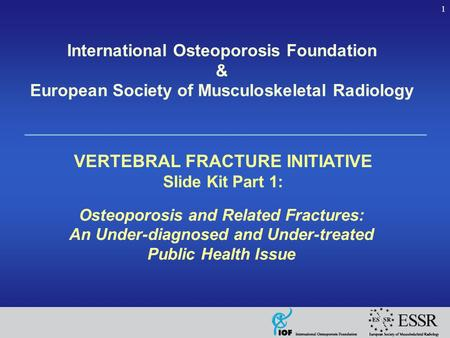 1 International Osteoporosis Foundation & European Society of Musculoskeletal Radiology VERTEBRAL FRACTURE INITIATIVE Slide Kit Part 1: Osteoporosis and.