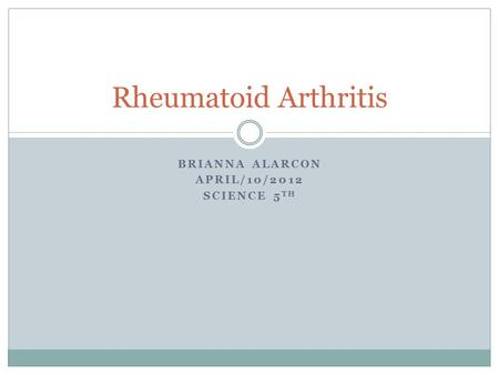 BRIANNA ALARCON APRIL/10/2012 SCIENCE 5 TH Rheumatoid Arthritis.