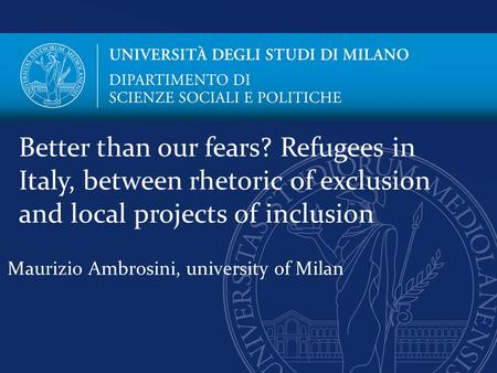 Maurizio Ambrosini, university of Milan Better than our fears? Refugees in Italy, between rhetoric of exclusion and local projects of inclusion.