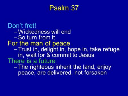 Psalm 37 Don't fret! –Wickedness will end –So turn from it For the man of peace –Trust in, delight in, hope in, take refuge in, wait for & commit to Jesus.
