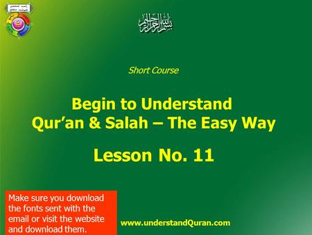 Short Course Begin to Understand Qur'an & Salah – The Easy Way Lesson No. 11 www.understandQuran.com Make sure you download the fonts sent with the email.