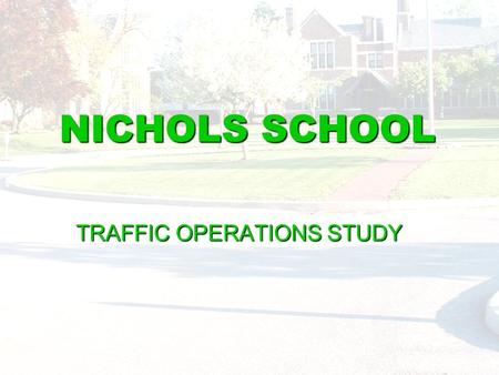 NICHOLS SCHOOL TRAFFIC OPERATIONS STUDY. Existing Operations Examined Data Collection  On-site Count Collection of Representative Traffic Conditions.