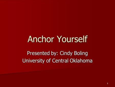 1 Anchor Yourself Presented by: Cindy Boling University of Central Oklahoma.