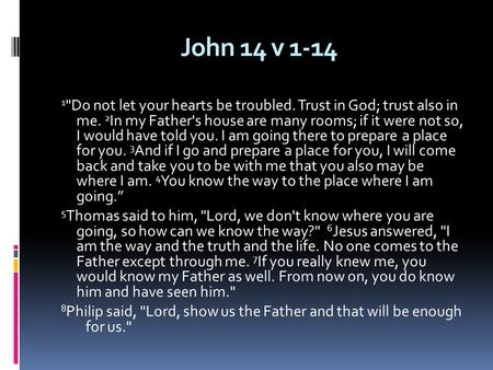 John 14 v 1-14 1 Do not let your hearts be troubled. Trust in God; trust also in me. 2 In my Father's house are many rooms; if it were not so, I would.