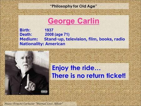 """Philosophy for Old Age"" Music: Ernesto Cortazar ""Eternal Love Affair"" Enjoy the ride… There is no return ticket! George Carlin Birth: 1937 Death: 2008."