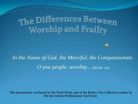 In the Name of God, the Merciful, the Compassionate. O you people, worship... Qur'an, 2:21 This presentation was based on the Third Word; part of the.