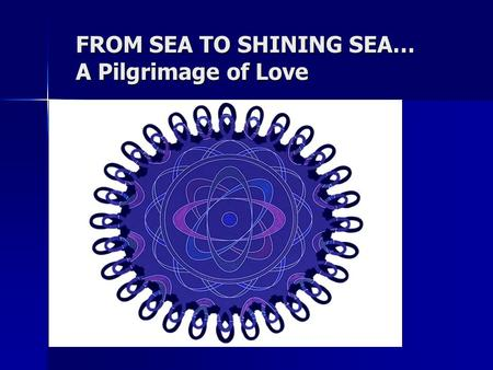 FROM SEA TO SHINING SEA… A Pilgrimage of Love..